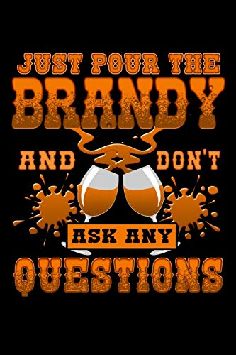 Just Pour the Brandy and Don\'t Ask Any Questions: A 6x9 Inch Matte Softcover Paperback Notebook Journal With 120 Blank Lined Pages