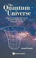 The Quantum Universe: Essays on Quantum Mechanics, Quantum Cosmology and Physics in General