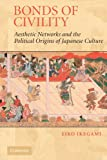 Bonds of Civility: Aesthetic Networks and the Political Origins of Japanese Culture (Structural Analysis in the Social Sciences, Series Number 26)