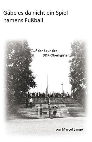 Gäbe es da nicht ein Spiel namens Fußball: Auf der Spur der DDR-Oberligisten
