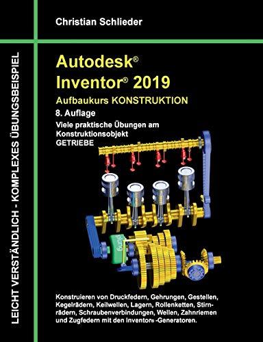 Autodesk Inventor 2019 - Aufbaukurs Konstruktion: Viele praktische Übungen am Konstruktionsobjekt Getriebe: Viele praktische bungen am Konstruktionsobjekt Getriebe