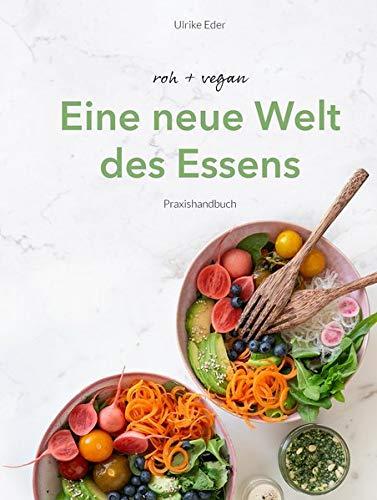 roh + vegan - Eine neue Welt des Essens: Die roh vegane Ernährung mit über 80 alltagstauglichen Rezepten