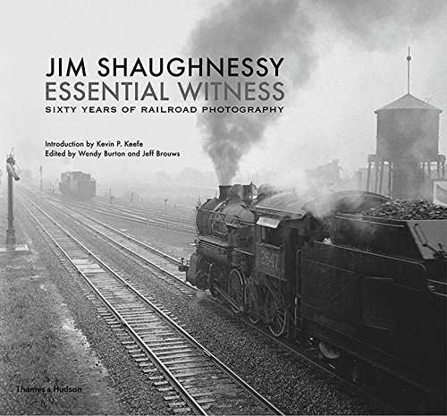 Jim Shaughnessy Essential Witness: Sixty Years of Railroad Photography
