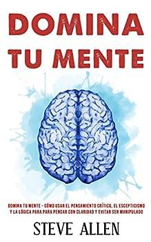 Domina tu mente - Cómo usar el pensamiento crítico el escepticismo y la lógica para para pensar con claridad y evitar ser manipulado  Técnicas .. la toma de decisiones  Spanish Edition