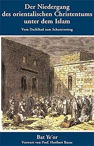 Der Niedergang des orientalischen Christentums unter dem Islam: Vom Dschihad zum Schutzvertrag - 7. bis 20. Jahrhundert (Politik, Recht, Wirtschaft ... / Aktuell, sachlich, kritisch, christlich)