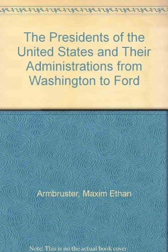 The Presidents of the United States and Their Administrations from Washington to Ford