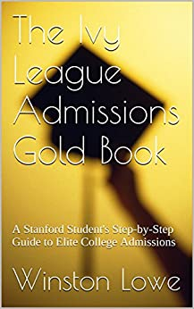 The Ivy League Admissions Gold Book: A Stanford Student's Step-by-Step Guide to Elite College Admissions by [Winston Lowe]