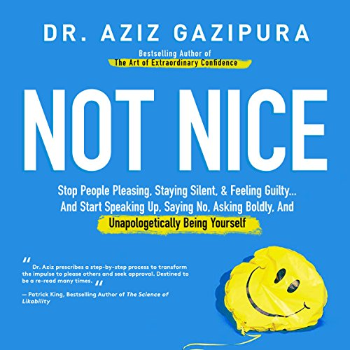 Not Nice     Stop People Pleasing, Staying Silent, & Feeling Guilty... And Start Speaking up, Saying No, Asking Boldly, and Unapologetically Being Yourself              By:                                                                                                                                 Dr. Aziz Gazipura PsyD                               Narrated by:                                                                                                                                 Dr. Aziz Gazipura PsyD                      Length: 18 hrs and 2 mins     452 ratings     Overall 4.6