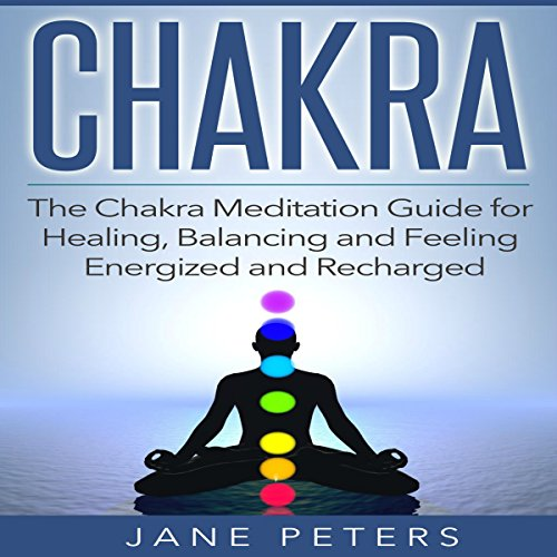 Chakras: The Chakra Meditation Guide for Healing, Balancing and Feeling Energized and Recharged cover art
