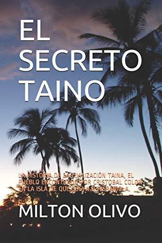 EL SECRETO TAINO: LA HISTORIA DE LA CIVILIZACIÓN TAINA, EL PUEBLO ENCONTRADO POR CRISTOBAL COLON EN LA ISLA DE QUISQUEYA O HISPANIOLA.