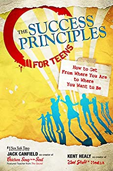 The Success Principles for Teens: How to Get From Where You Are to Where You Want to Be by [Jack Canfield, Kent Healy]