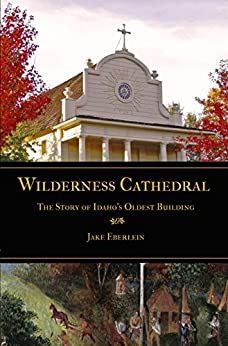 Wilderness Cathedral: The Story of Idaho's Oldest Building by [Jake Eberlein, Mark  Ellis]