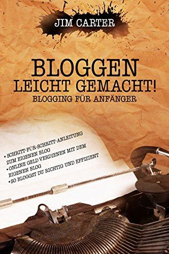 Bloggen leicht gemacht! Blogging für Anfänger Schritt-für-Schritt-Anleitung zum eigenen Blog Online Geld verdienen mit dem eigenen Blog So bloggst Du richtig und effizient (German Edition)
