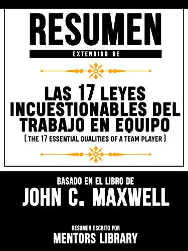 Resumen Extendido De Las 17 Leyes Incuestionables Del Trabajo En Equipo (The 17 Essential Qualities Of A Team Player) - Basado En El Libro De John C. Maxwell