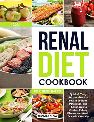 Renal Diet Cookbook for Beginners: Quick & Tasty Recipes that Are Low in Sodium, Potassium, and Phosphorus to Control Kidney Disease and Avoid Dialysis Naturally