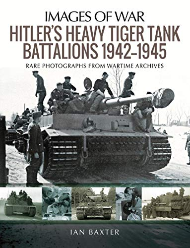 Hitler's Heavy Tiger Tank Battalions 1942–1945: Rare Photographs from Wartime Archives (Images of War)