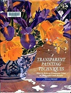 Transparent Painting Techniques: How to Achieve Veils of Luminous Color in Watercolor and Acrylic
