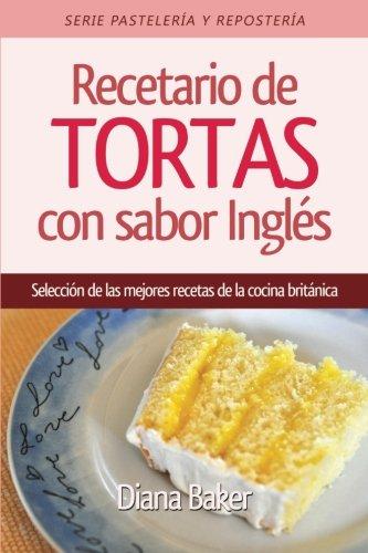 Recetario de Tortas con Sabor Inglés: Una selección de las mejores recetas de la cocina británica: Volume 2 (Recetas Sabor Ingl?s)