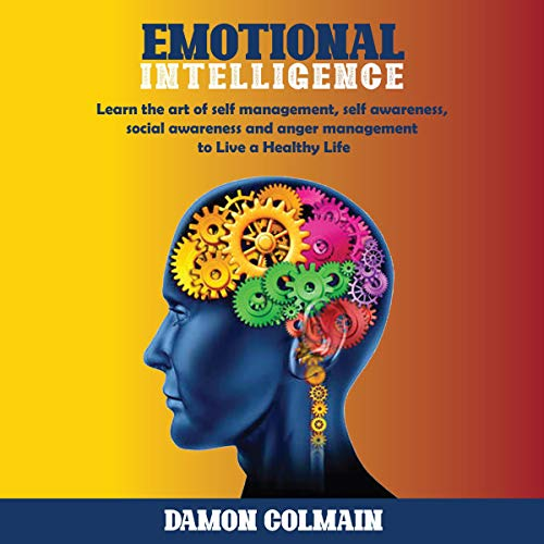 Emotional Intelligence: Learn the Art of Self-Management, Self-Awareness, Social Awareness and Anger Management to Live a Healthy Life