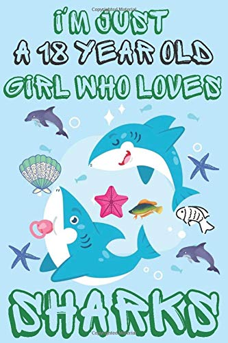 I'm just a 18 year old girl who loves sharks: A Happy Birthday 18 Years Old Shark Journal Notebook for grils, Perfect Birthday Gift.18 Year Old Birthday Gift for Girls.