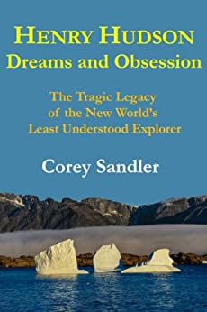 Henry Hudson Dreams and Obsession: The Tragic Legacy of the New World's Least Understood Explorer by [Corey Sandler]