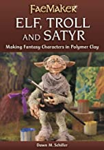 Elf, Troll and Satyr: Making Fantasy Characters in Polymer Clay (FaeMaker)