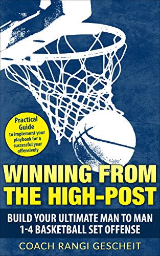 Winning From The High-Post: Build your ultimate man-to-man 1-4 basketball set offense.: The Practical Guide to implement your playbook for a successful year offensively. (English Edition)