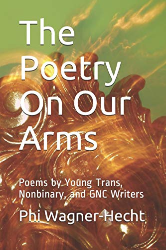 The Poetry On Our Arms: Poems by Young Trans, Nonbinary, and GNC Writers