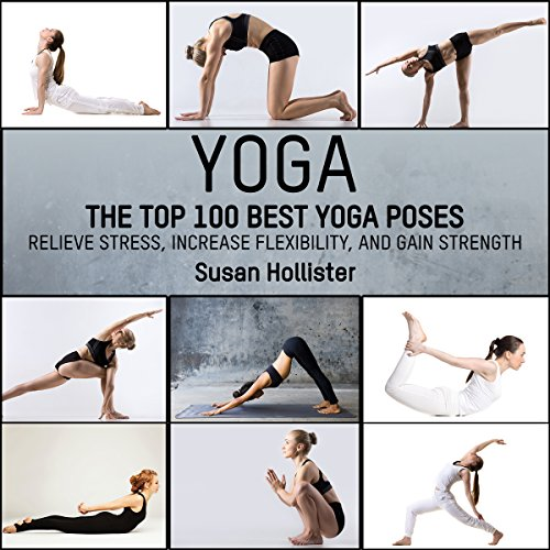 Amazon Com Yoga The Top 100 Best Yoga Poses Relieve Stress Increase Flexibility And Gain Strength Audible Audio Edition Susan Hollister Gail L Chaffee Geneva World Publishing Audible Audiobooks