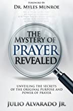 The Mystery of Prayer Revealed: Unveiling The Secrets of the Original Purpose and Power of Prayer