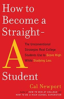 How to Become a Straight-A Student: The Unconventional Strategies Real College Students Use to Score High While Studying Less by [Cal Newport]