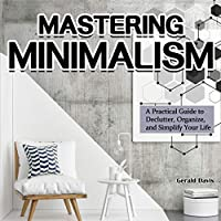 Mastering Minimalism: A Practical Guide to Declutter, Organize, and Simplify Your Life