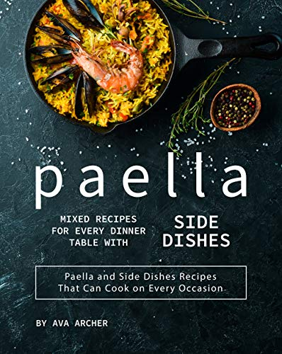 Paella Mixed Recipes for Every Dinner Table with Side Dishes: Paella and Side Dishes Recipes That Can Cook on Every Occasion (English Edition)