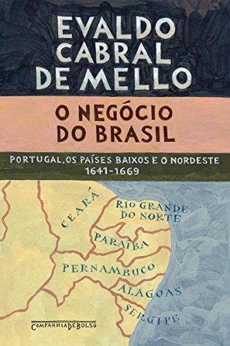 O negócio do Brasil: Portugal, os Países Baixos e o Nordeste, 1641-1669
