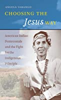 Choosing the Jesus Way: American Indian Pentecostals and the Fight for the Indigenous Principle