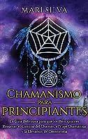 Chamanismo para principiantes: La guía definitiva para que los principiantes recorran el camino del chamán, el viaje chamánico y la elevación de consciencia