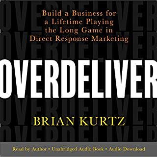 Overdeliver     Build a Business for a Lifetime Playing the Long Game in Direct Response Marketing              By:                                                                                                                                 Brian Kurtz                               Narrated by:                                                                                                                                 Brian Kurtz                      Length: 8 hrs and 43 mins     1 rating     Overall 5.0