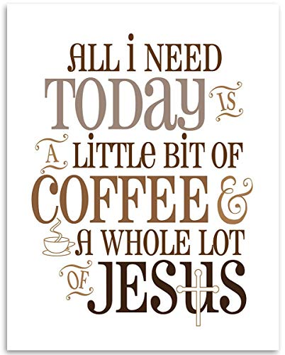 All I Need Today Is Coffee And a Whole Lot of Jesus - 11x14 Unframed Art Print - Great Gift for Christians and Kitchen and Dining Room Decor Under $15