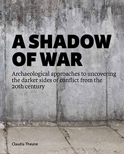 A Shadow of War: Archaeological Approaches to Uncovering the Darker Sides of Conflict from the 20th Century