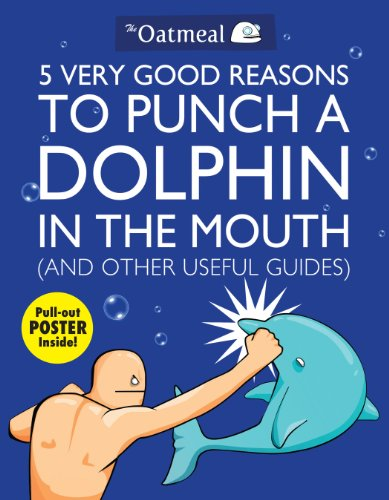 5 Very Good Reasons to Punch a Dolphin in the Mouth (And Other Useful Guides) (Volume 1) (The Oatmeal)