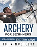 Archery for Beginners: A Complete Guide to Learn Archery with Recurve and Compound Bow. Basics, Features, Techniques.