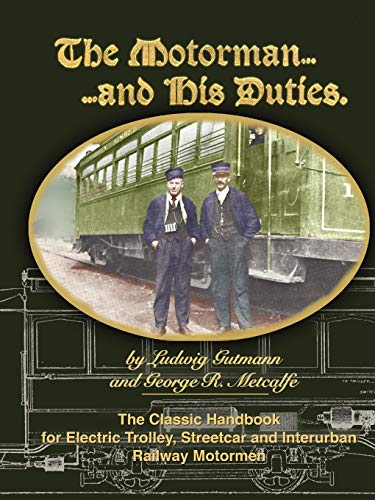 The Motorman. . .and His Duties The Classic Handbook for Electric Trolley, Streetcar and Interurban Motormen download ebooks PDF Books