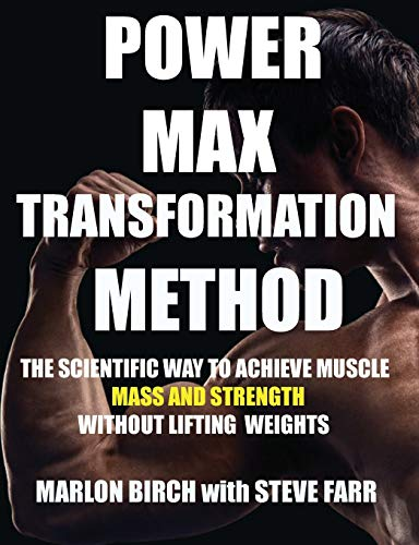 Power Max Transformation Method: The Scientific Way to Achieve Muscle Mass and Strength without Lifting Weights (How to Build Muscle Without Weights)