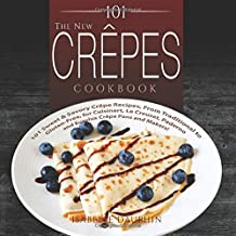 101 The New Crepes Cookbook: 101 Sweet & Savory Crepe Recipes, from Traditional to Gluten-Free, for Cuisinart, LeCrueset, Paderno and Eurolux Crepe Pans and Makers! (Crepes and Crepe Makers)