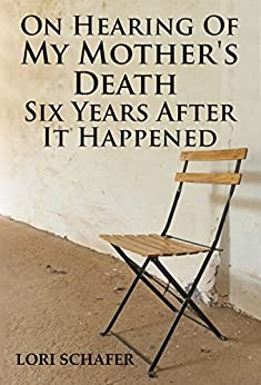 On Hearing of My Mother's Death Six Years After It Happened: A Daughter's Memoir of Mental Illness by [Lori Schafer]