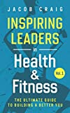 Inspiring Leaders in Health & Fitness, Vol. 1: The Ultimate Guide to Building a Better You