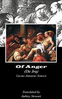 Of Anger (Annotated) (Dialogues of Seneca Book 4) by [Lucius Annaeus Seneca, Aubrey Stewart]