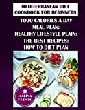 Mediterranean Diet Cookbook For Beginners: 1000 Calories A Day Meal Plan: Healthy Lifestyle Plain: The Best Recipes: How To Diet Plan