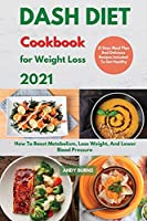 DASH DIET Cookbook For Weight Loss 2021: How To Boost Metabolism, Lose Weight, And Lower Blood Pressure. 21 Days Meal Plan And Delicious Recipes Included To Get Healthy