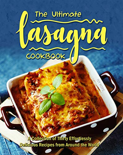 The Ultimate Lasagna Cookbook: A Collection of Thirty Effortlessly Delicious Recipes from Around the World (English Edition)